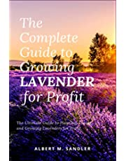 The Complete Guide to Growing Lavender for Profit: The Ultimate Guide to Planting, Caring, and Growing Lavenders for Profit