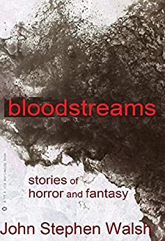 Bloodstreams: Horror Stories: 15 Previously Published Tales of Horror and Fantasy by [Walsh, John Stephen]
