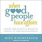When Good People Have Affairs: Inside the Hearts & Minds of People in Two Relationships | Mira Kirshenbaum