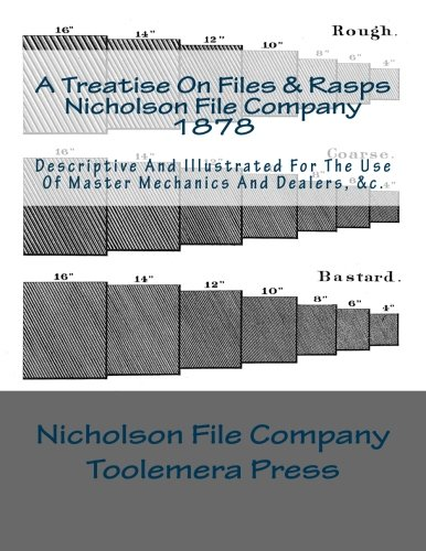 A Treatise On Files And Rasps - Nicholson File Company: Descriptive And Illustrated For The Use Of Master Mechanics And Dealers, &c. (Mechanic Files)
