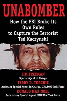 Unabomber: How the FBI Broke Its Own Rules to Capture the Terrorist Ted Kaczynski by [Freeman, Jim, Noel, Donald Max, Turchie, Terry D.]