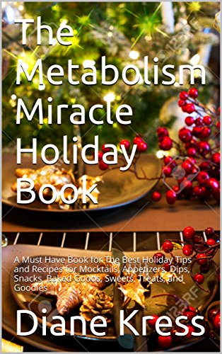 The Metabolism Miracle Holiday Book: A Must Have Book for The Best Holiday Tips and Recipes for Mocktails, Appetizers, Dips, Snacks, Baked Goods, Sweets, ... Miracle by Diane Kress, RD CDE 4)