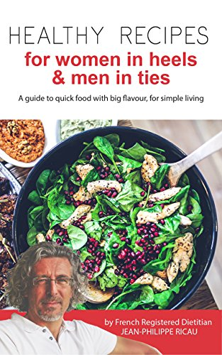 Healthy Recipes For Women in Heels & Men in Ties.: A guide to quick food with big flavour, for simple living.