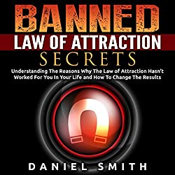 Banned Law of Attraction Secrets: Understanding the Reason Why the Law of Attraction Hasn't Worked for You in Your Life and How to Change the Results