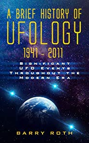 A Brief History of Ufology: 1941–2011: Significant UFO Events Throughout the Modern Era