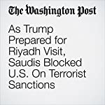 As Trump Prepared for Riyadh Visit, Saudis Blocked U.S. On Terrorist Sanctions | Joby Warrick