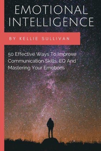 Read Online Emotional Intelligence: 50 Effective Ways To Improve Communication Skills,EQ And Mastering Your Emotions (emotional intelligence, interpersonal skills, people skills, interpersonal communication) pdf