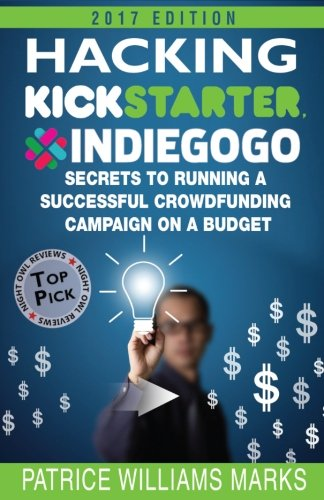 Hacking Kickstarter, Indiegogo: How to Raise Big Bucks in 30 Days: Secrets to Running a Successful Crowdfunding Campaign on a Budget (2017 Edition)