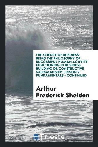 The Science of Business: Being the Philosophy of Successful Human Activity Functioning in Business Building or Constructive Salesmanship. Lesson 2: Fundamentals - Continued pdf