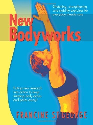Download New Bodyworks: putting new research into action to keep irritating daily aches and pains away! PDF