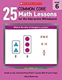 25 Common Core Math Lessons for the Interactive Whiteboard: Grade 6: Ready-to-Use, Animated PowerPoint Lessons With Practice Pages That Help Students Learn and Review Key Common Core Math Concepts