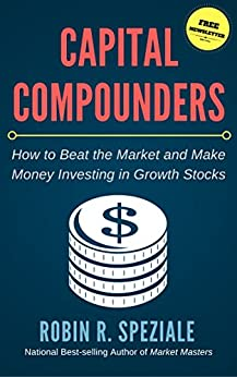 Capital Compounders: How to Beat the Market and Make Money Investing in Growth Stocks by [Speziale, Robin]
