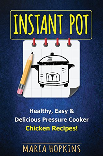Instant Pot Cookbook: Healthy, Easy & Delicious Pressure Cooker Chicken Recipes! (Instant Pot Slow Cooker -Electric pressure cooker cookbook) (Volume 2) by Maria Hopkins