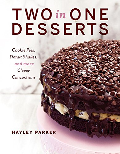 Two in One Desserts: Cookie Pies, Cupcake Shakes, and More Clever Concoctions by Hayley Parker