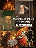 Queen Mary of Scots - Her Life Story by Nostradamus