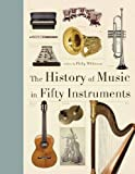 The History of Music in Fifty Instruments, Philip Wilkinson, 1770854282