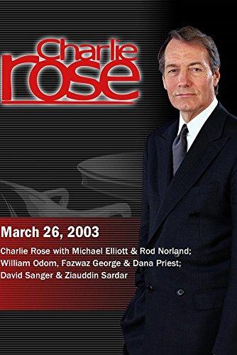 Charlie Rose with Michael Elliott & Rod Norland; William Odom, Fazwaz George & Dana Priest; David Sanger & Ziauddin Sardar (March 26, 2003) by Charlie Rose, Inc.