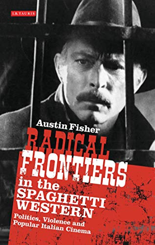 Radical Frontiers in the Spaghetti Western: Politics, Violence and Popular Italian Cinema (International Library of Visual Culture)