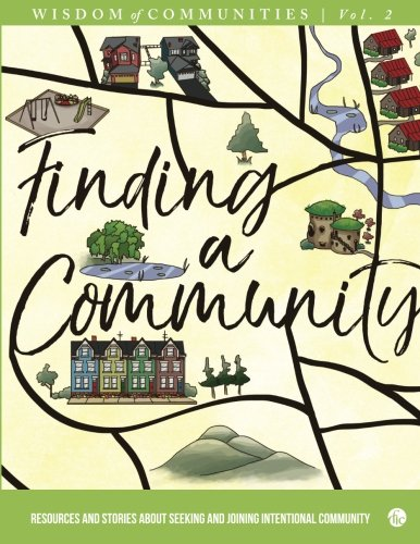 Wisdom of Communities 2: Finding a Community: Resources and Stories about Seeking and Joining Intentional Community (Volume 2)