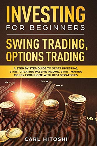 Investing for Beginners, Swing Trading, Options trading: A Step By Step Guide to Start Investing, Start Creating Passive Income, Start Making Money From Home with Best Strategies Paperback – July 11, 2019