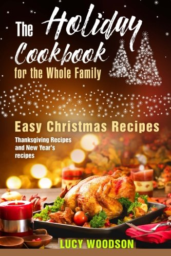 The Holiday Cookbook for the Whole Family: Easy Christmas Recipes, Thanksgiving Recipes and New Year's recipes. by Lucy Woodson