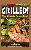 Grilled!: The Ultimate Recipe Book