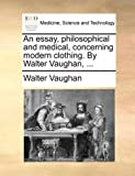 An Essay, Philosophical and Medical, Concerning Modern Clothing by Walter Vaughan, Walter Vaughan, 1170441882