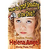 How to Stop Shouting at the Child or How to Talk So Kids Will Listen? (Simplicity Parenting): Growing Happy Kids - Child Development and Education, Unconditional Parenting, Conscious Parenting