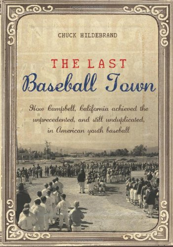 Download The Last Baseball Town: How Campbell, California achieved the unprecedented, and still unduplicated, in American youth baseball pdf