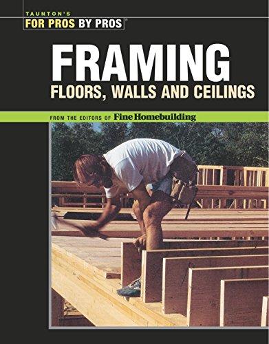 Framing Floors, Walls and Ceilings: Floors, Walls, and Ceilings (For Pros By Pros) by Editors of Fine Homebuilding