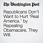 Republicans Don't Want to Hurt 'Real America.' by Repealing Obamacare, They Will. | E.J. Dionne Jr.