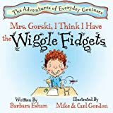 Mrs. Gorski, I Think I Have The Wiggle Fidgets (A Story About Attention. Distraction, and Creativity) (The Adventures of Everyday Geniuses)