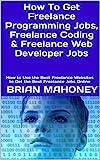 How To Get Freelance Programming Jobs, Freelance Coding & Freelance Web Developer Jobs: How to Use the Best Freelance Websites to Get the Best Freelance Jobs Online