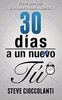 30 Días a un Nuevo Tú!: Pasos para una fe inquebrantable y libertad (Spanish Edition) by [Cioccolanti, Steve, Terrazas   , Angélica ]