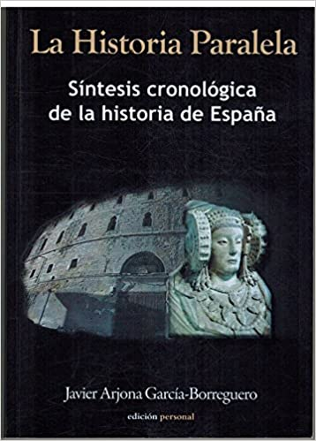 La Historia Paralela. Sintesis Cronologica De La Historia De España: Amazon.es: Javier Arjona Garcia Borreguero: Libros
