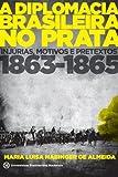 A Diplomacia Brasileira no Prata. Injúrias, Motivos e Pretextos. 1863-1865