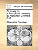 An Essay on Philosophical Necessity by Alexander Crombie, a M, Alexander Crombie, 1140676857