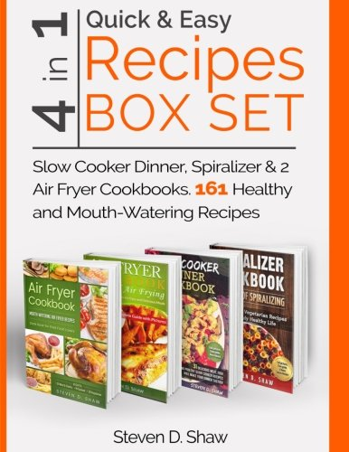 Quick & Easy Recipes Box Set 4 in 1 - Slow Cooker Dinner, Spiralizer & 2 Air Fryer Cookbooks. 161 Healthy and Mouth-Watering Recipes by Steven D. Shaw