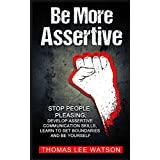 Be More  Assertive: Stop People Pleasing, Develop Assertive Communication Skills, Learn To Set Boundaries and Be Yourself