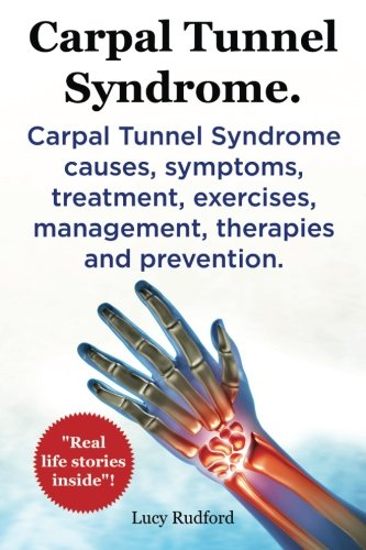 Carpal Tunnel Syndrome. Carpal Tunnel Syndrome causes, symptoms, treatment, exercises, management, therapies and prevention. Real Life Stories Inside!.