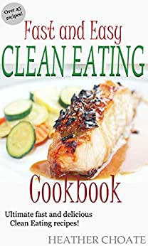 Fast and Easy Clean Eating Cookbook: Ultimate fast and delicious Clean Eating Recipes! (Clean Eating Made Simple Book 5) by [Choate, Heather]