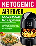 Ketogenic Air Fryer Cookbook For Beginners: Simple, Quick and Easy Ketogenic Diet Air Fryer Recipes That Will Help You Burn Fat Forever (Complete Keto Cookbook for Beginners)