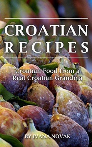 Croatian Recipes:  Croatian Food from a Real Croatian Grandma: Real Croatian Cuisine (Croatian Recipes, Croatian Food, Croatian Cookbook) by Ivana Novak