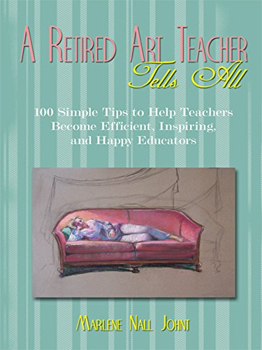 A Retired Art Teacher Tells All: One Hundred Simple Tips to Help Teachers Become Efficient, Inspiring, and Happy Educators por Marlene Nall Johnt