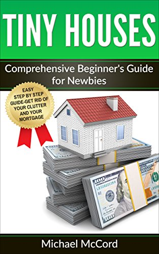 Tiny House: Comprehensive Beginner's Guide for Newbies (Tiny House Floor Plans, Tiny House Construction, No Money Down, Real Estate Investing Book 1) (1 Building Floor)