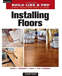Installing Floors (Build Like a Pro - Expert Advice from Start to Finish)
