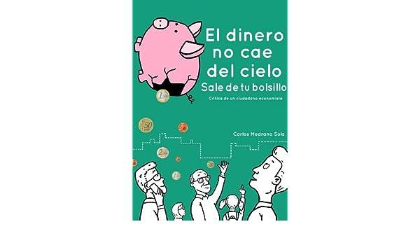El dinero no cae del cielo: Sale de tu bolsillo eBook: Carlos Medrano Sola, Emilio Huerta Arribas: Amazon.es: Tienda Kindle
