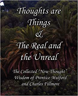 Book Thoughts Are Things & the Real and the Unreal: The Collected New Thought Wisdom of Prentice Mulford and Charles Fillmore