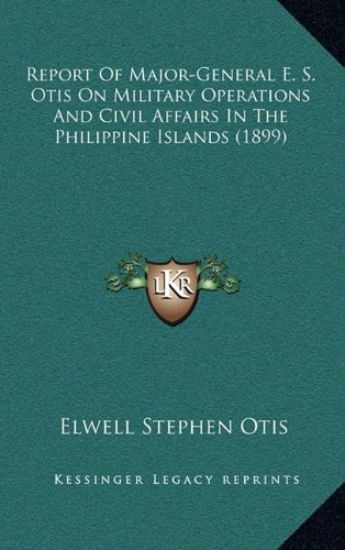 Download Report Of Major-General E. S. Otis On Military Operations And Civil Affairs In The Philippine Islands (1899) ebook