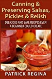 Canning & Preserving Salsas, Pickles & Relish: Delicious and Safe Recipes Even a Beginner Could Create